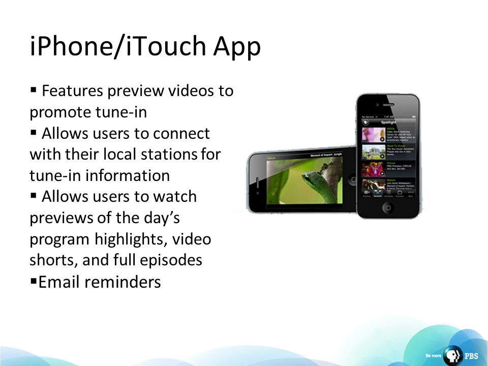 iPhone/iTouch App  Features preview videos to promote tune-in  Allows users to connect with their local stations for tune-in information  Allows us