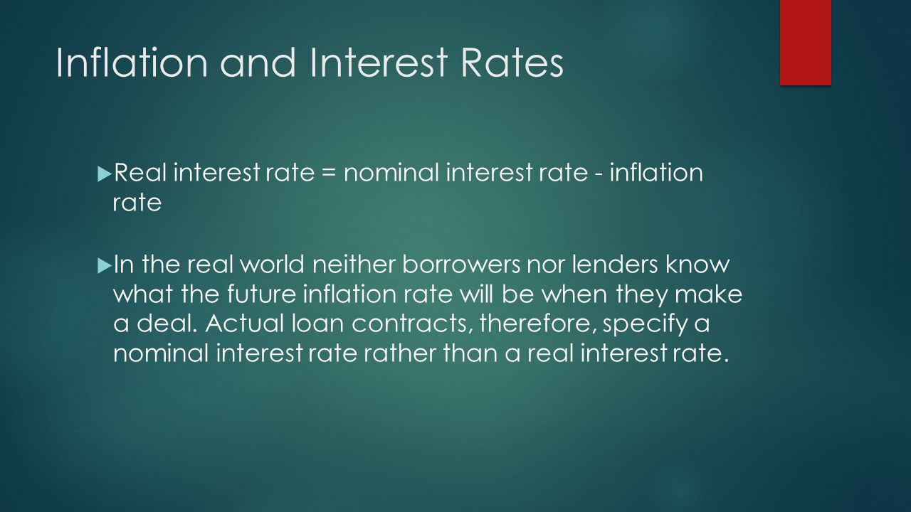 Inflation and Interest Rates  Real interest rate = nominal interest rate - inflation rate  In the real world neither borrowers nor lenders know what the future inflation rate will be when they make a deal.