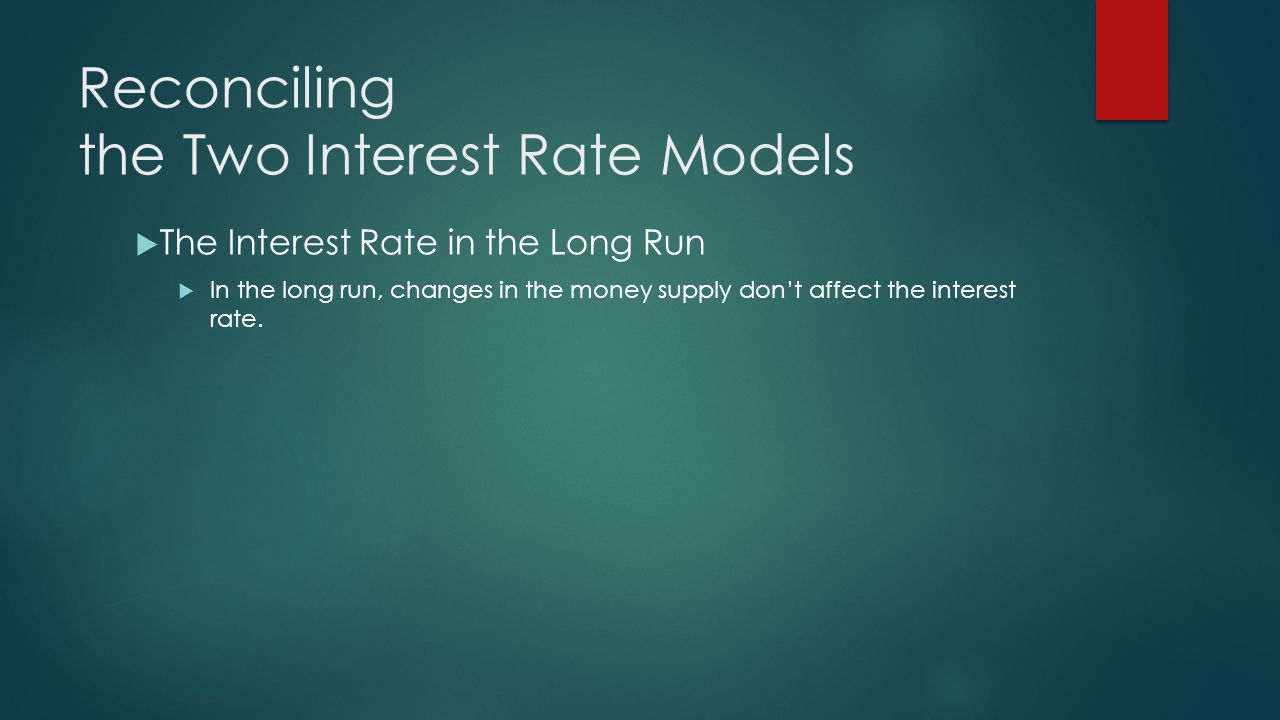 Reconciling the Two Interest Rate Models  The Interest Rate in the Long Run  In the long run, changes in the money supply don't affect the interest rate.