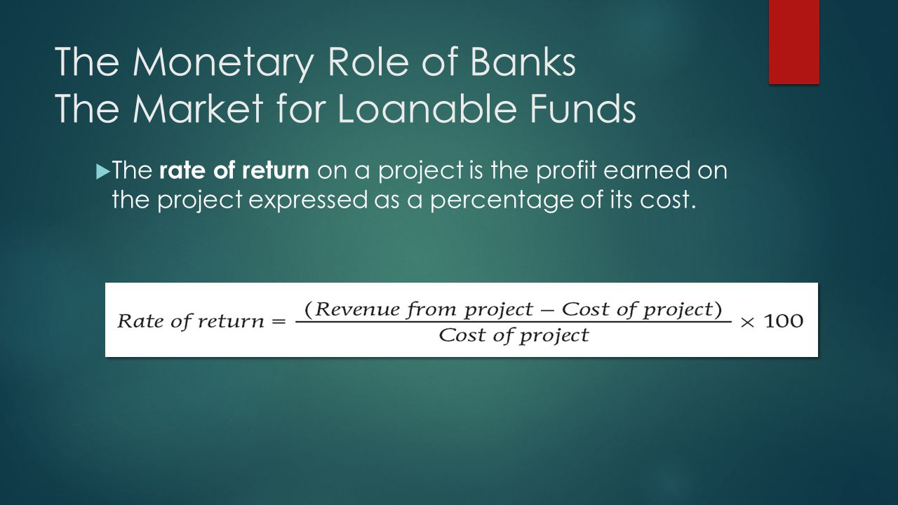 The Monetary Role of Banks The Market for Loanable Funds  The rate of return on a project is the profit earned on the project expressed as a percentage of its cost.