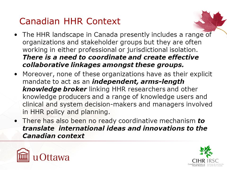 Canadian HHR Context The HHR landscape in Canada presently includes a range of organizations and stakeholder groups but they are often working in either professional or jurisdictional isolation.