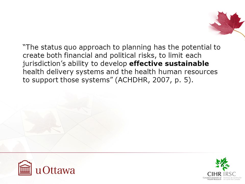 The status quo approach to planning has the potential to create both financial and political risks, to limit each jurisdiction's ability to develop effective sustainable health delivery systems and the health human resources to support those systems (ACHDHR, 2007, p.