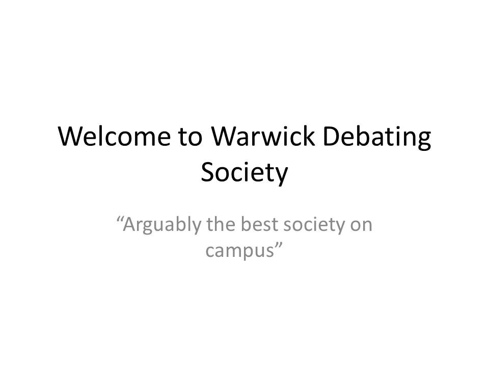 Welcome to Warwick Debating Society Arguably the best society on campus