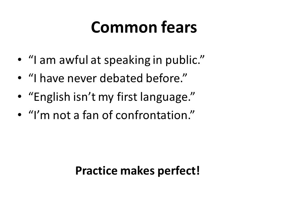 Common fears I am awful at speaking in public. I have never debated before. English isn't my first language. I'm not a fan of confrontation. Practice makes perfect!