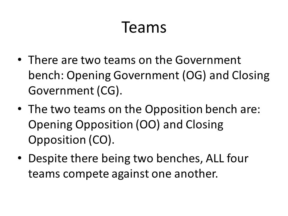Teams There are two teams on the Government bench: Opening Government (OG) and Closing Government (CG).