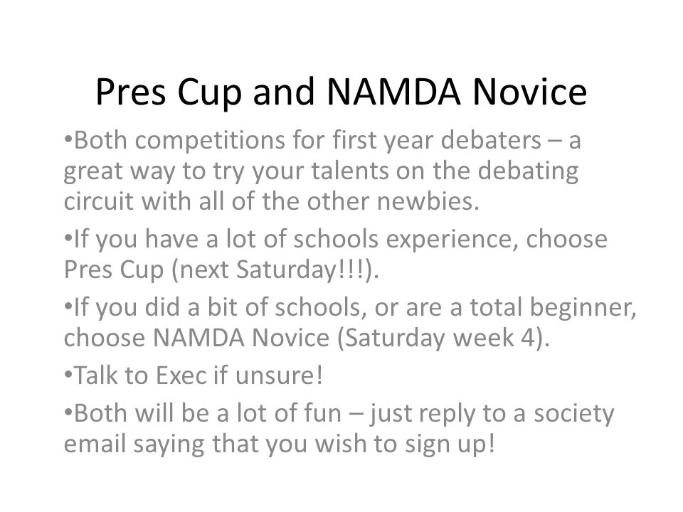 Pres Cup and NAMDA Novice Both competitions for first year debaters – a great way to try your talents on the debating circuit with all of the other newbies.