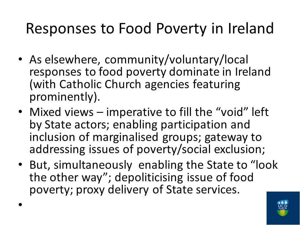 Responses to Food Poverty in Ireland As elsewhere, community/voluntary/local responses to food poverty dominate in Ireland (with Catholic Church agencies featuring prominently).