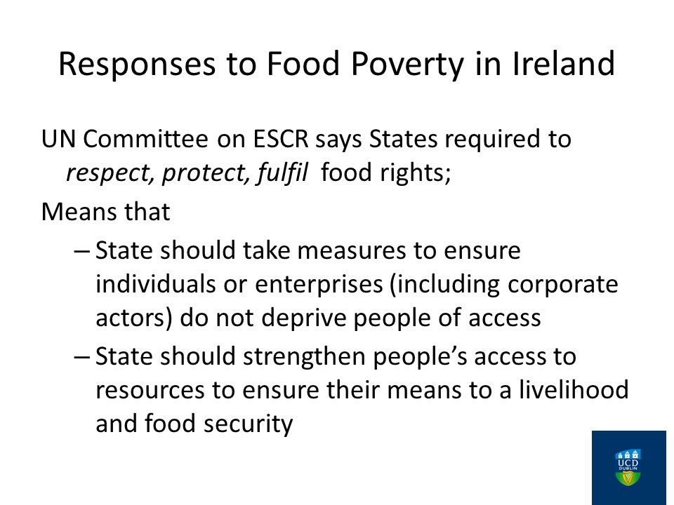 Responses to Food Poverty in Ireland UN Committee on ESCR says States required to respect, protect, fulfil food rights; Means that – State should take measures to ensure individuals or enterprises (including corporate actors) do not deprive people of access – State should strengthen people's access to resources to ensure their means to a livelihood and food security