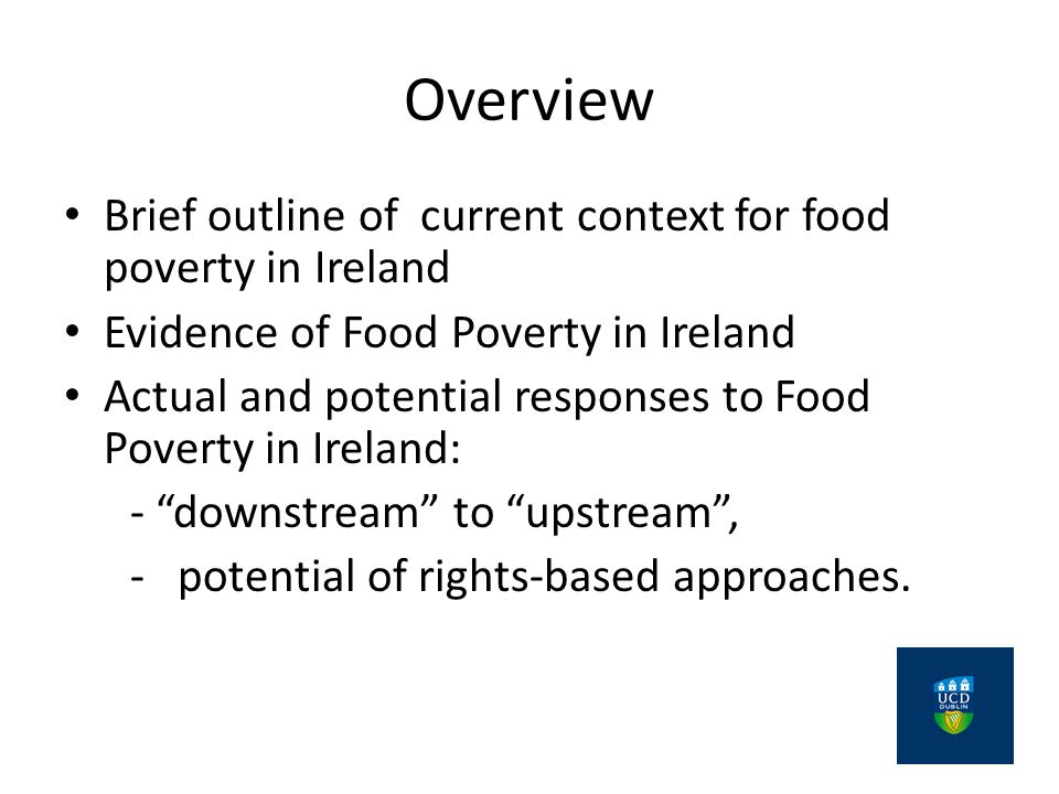 Overview Brief outline of current context for food poverty in Ireland Evidence of Food Poverty in Ireland Actual and potential responses to Food Poverty in Ireland: - downstream to upstream , - potential of rights-based approaches.