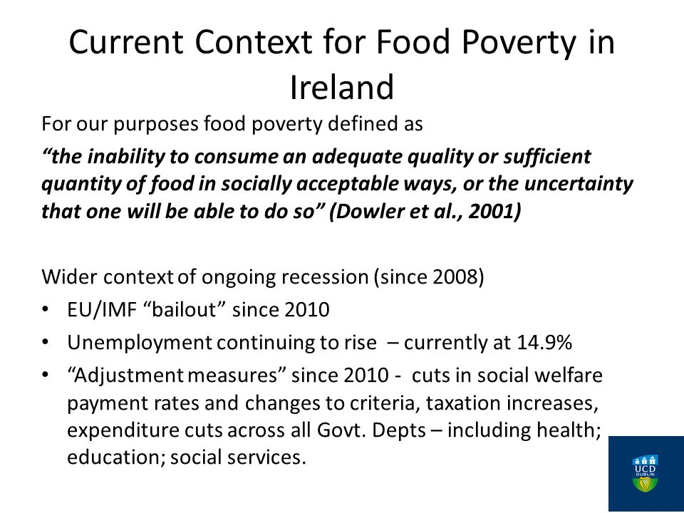 Current Context for Food Poverty in Ireland For our purposes food poverty defined as the inability to consume an adequate quality or sufficient quantity of food in socially acceptable ways, or the uncertainty that one will be able to do so (Dowler et al., 2001) Wider context of ongoing recession (since 2008) EU/IMF bailout since 2010 Unemployment continuing to rise – currently at 14.9% Adjustment measures since 2010 - cuts in social welfare payment rates and changes to criteria, taxation increases, expenditure cuts across all Govt.