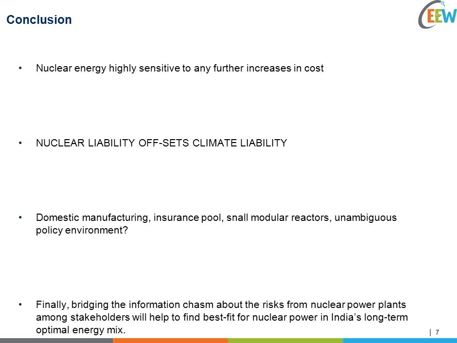 | Conclusion Nuclear energy highly sensitive to any further increases in cost NUCLEAR LIABILITY OFF-SETS CLIMATE LIABILITY Domestic manufacturing, insurance pool, snall modular reactors, unambiguous policy environment.