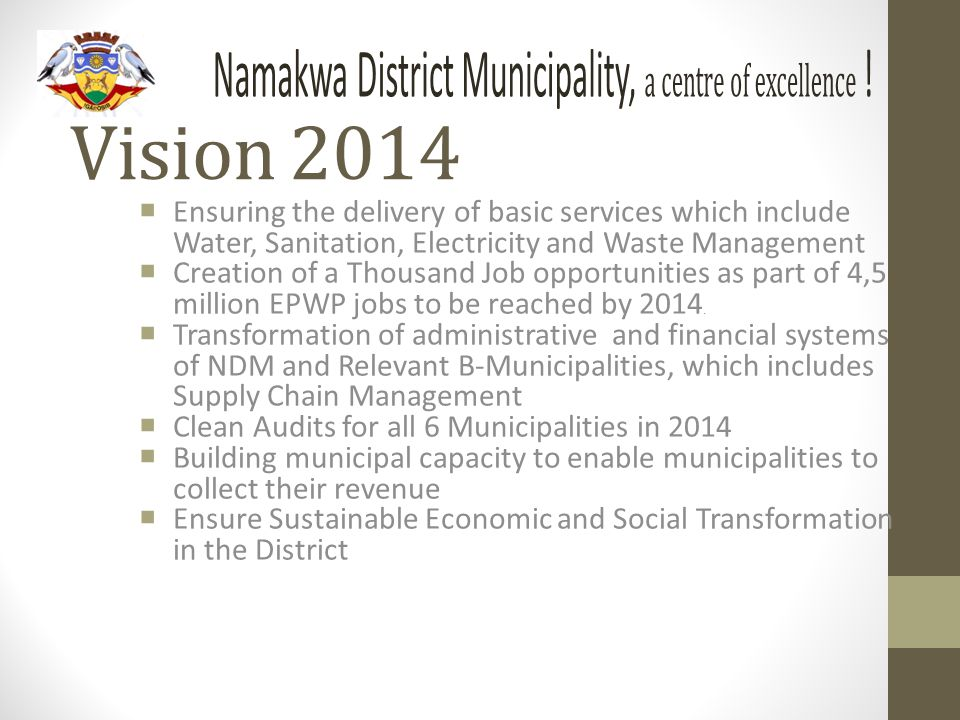 Vision 2014  Ensuring the delivery of basic services which include Water, Sanitation, Electricity and Waste Management  Creation of a Thousand Job opportunities as part of 4,5 million EPWP jobs to be reached by 2014.