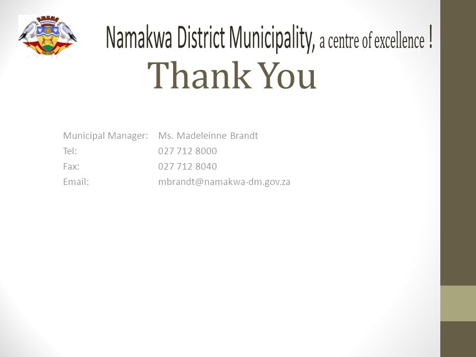 Thank You Municipal Manager:Ms. Madeleinne Brandt Tel:027 712 8000 Fax:027 712 8040 Email:mbrandt@namakwa-dm.gov.za