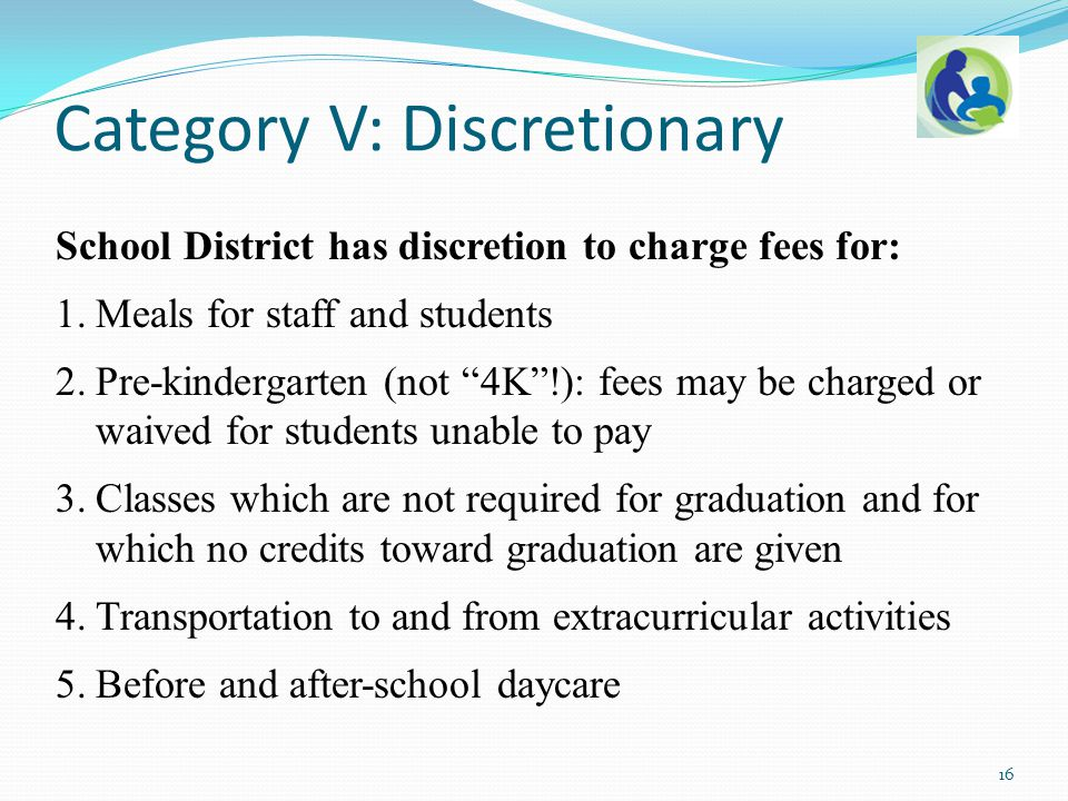 "School District has discretion to charge fees for: 1.Meals for staff and students 2.Pre-kindergarten (not ""4K""!): fees may be charged or waived for st"