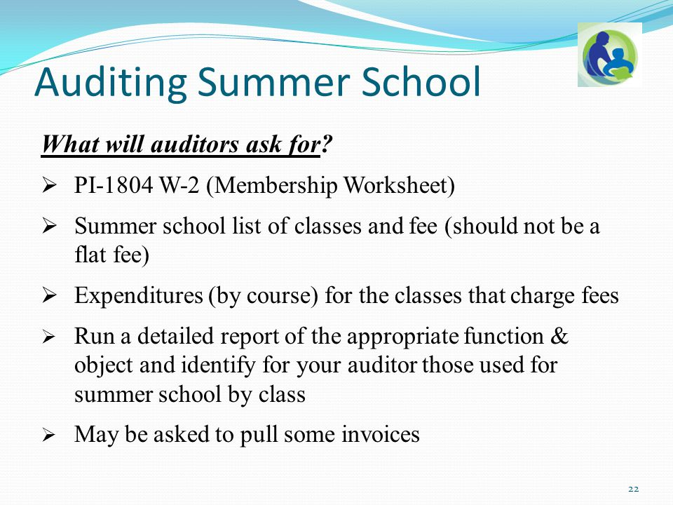 What will auditors ask for?  PI-1804 W-2 (Membership Worksheet)  Summer school list of classes and fee (should not be a flat fee)  Expenditures (by