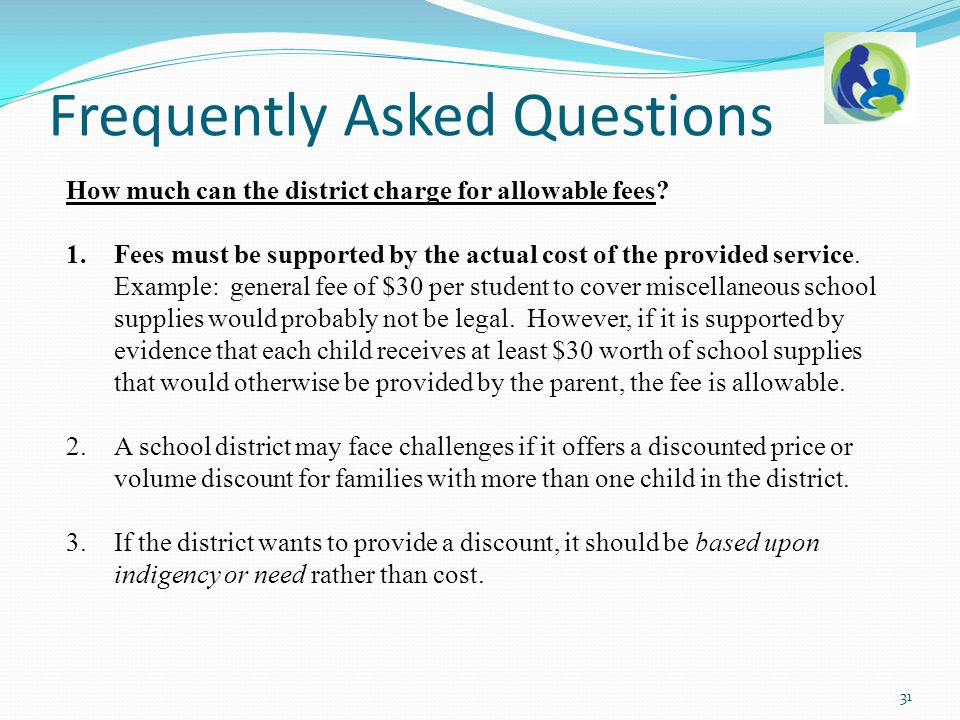 How much can the district charge for allowable fees? 1.Fees must be supported by the actual cost of the provided service. Example: general fee of $30