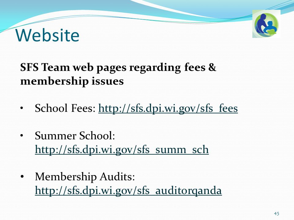 SFS Team web pages regarding fees & membership issues School Fees: http://sfs.dpi.wi.gov/sfs_feeshttp://sfs.dpi.wi.gov/sfs_fees Summer School: http://sfs.dpi.wi.gov/sfs_summ_sch http://sfs.dpi.wi.gov/sfs_summ_sch Membership Audits: http://sfs.dpi.wi.gov/sfs_auditorqanda http://sfs.dpi.wi.gov/sfs_auditorqanda Website 45