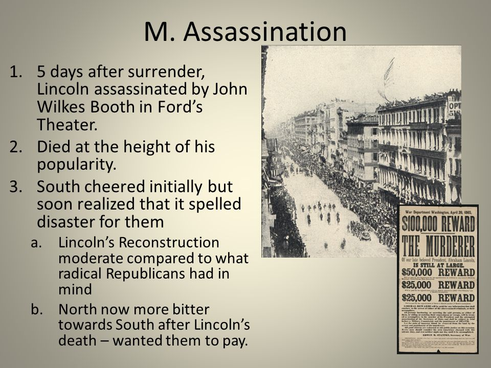 M. Assassination 1.5 days after surrender, Lincoln assassinated by John Wilkes Booth in Ford's Theater. 2.Died at the height of his popularity. 3.Sout