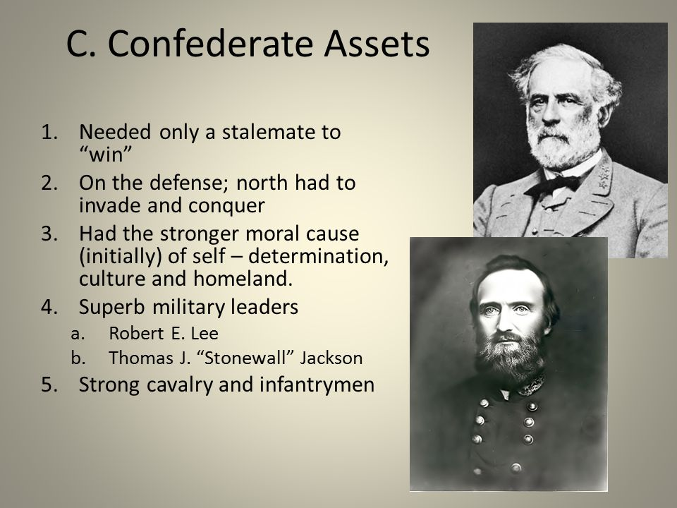 """C. Confederate Assets 1.Needed only a stalemate to """"win"""" 2.On the defense; north had to invade and conquer 3.Had the stronger moral cause (initially)"""