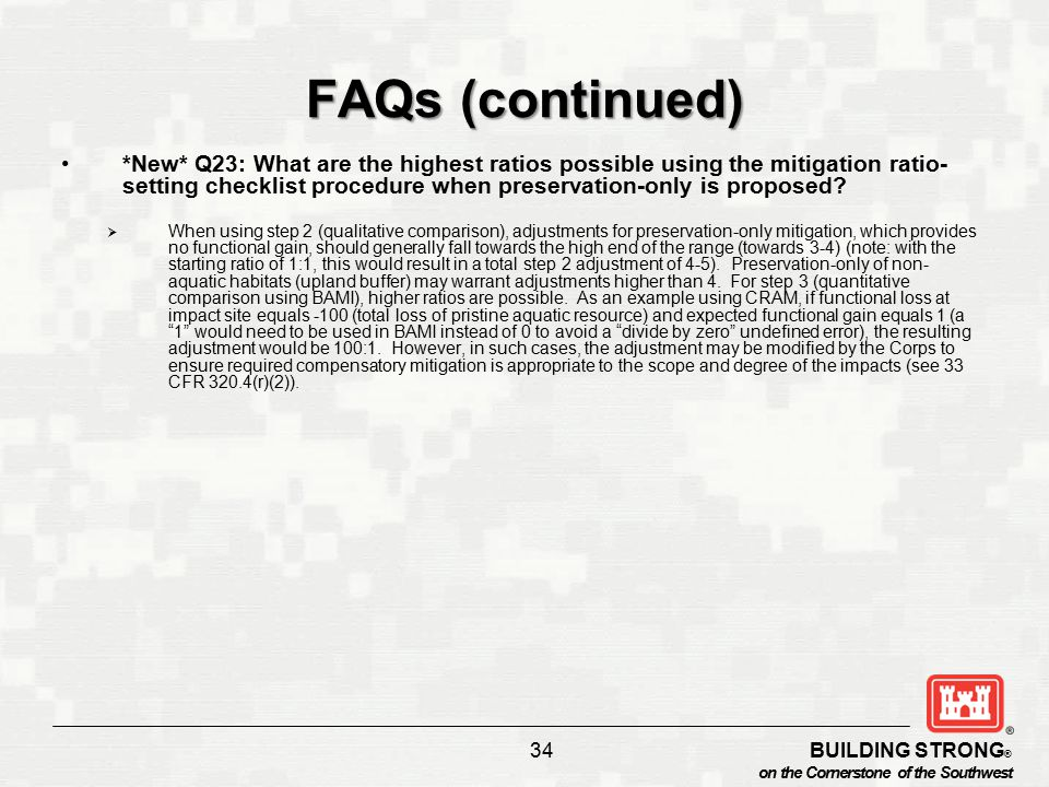 BUILDING STRONG ® on the Cornerstone of the Southwest 34 FAQs (continued) *New* Q23: What are the highest ratios possible using the mitigation ratio- setting checklist procedure when preservation-only is proposed.