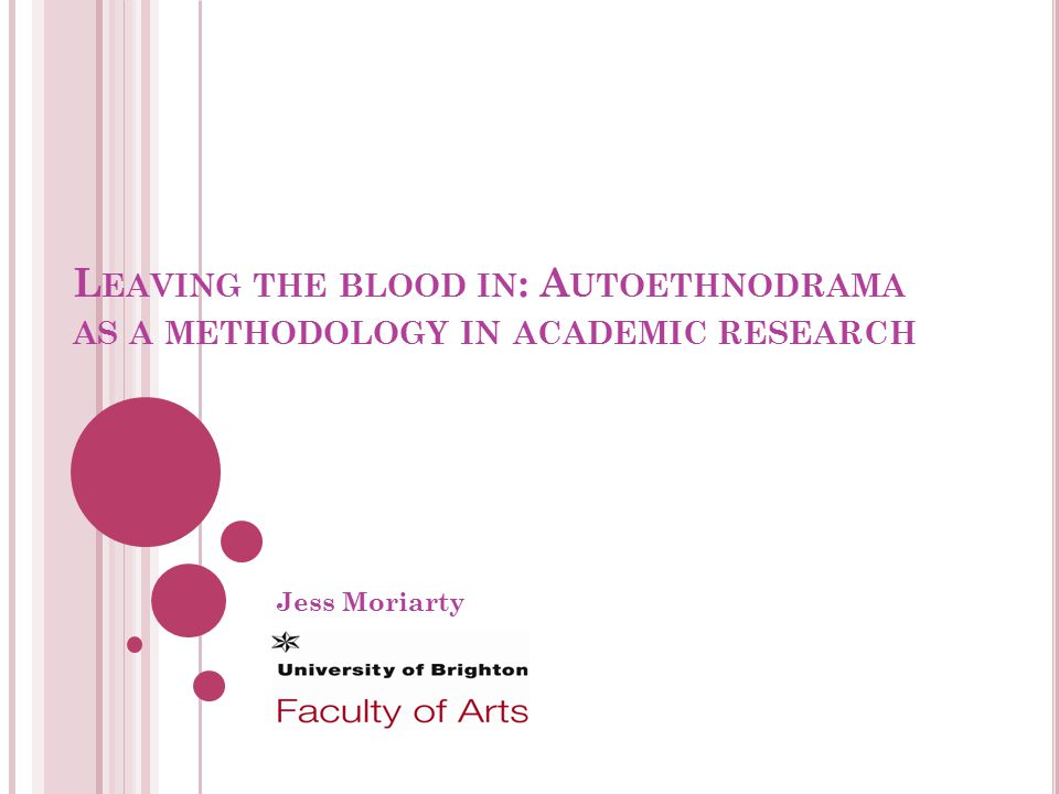 L EAVING THE BLOOD IN : A UTOETHNODRAMA AS A METHODOLOGY IN ACADEMIC RESEARCH Jess Moriarty