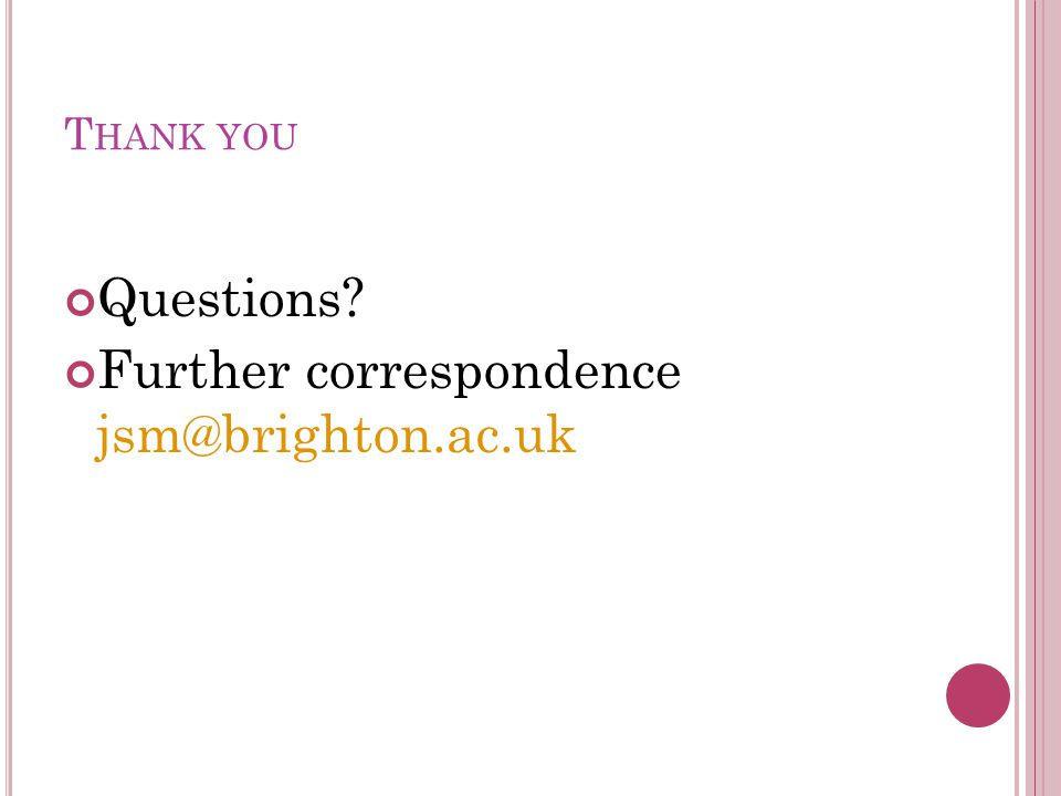 T HANK YOU Questions Further correspondence jsm@brighton.ac.uk