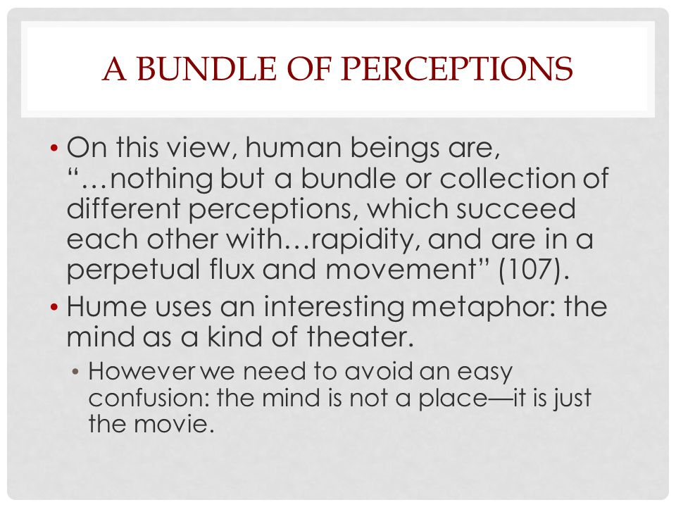 "A BUNDLE OF PERCEPTIONS On this view, human beings are, ""…nothing but a bundle or collection of different perceptions, which succeed each other with…r"