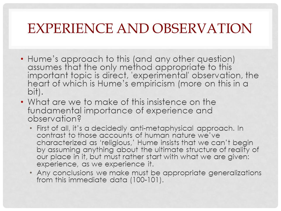EXPERIENCE AND OBSERVATION Hume's approach to this (and any other question) assumes that the only method appropriate to this important topic is direct, experimental observation, the heart of which is Hume's empiricism (more on this in a bit).