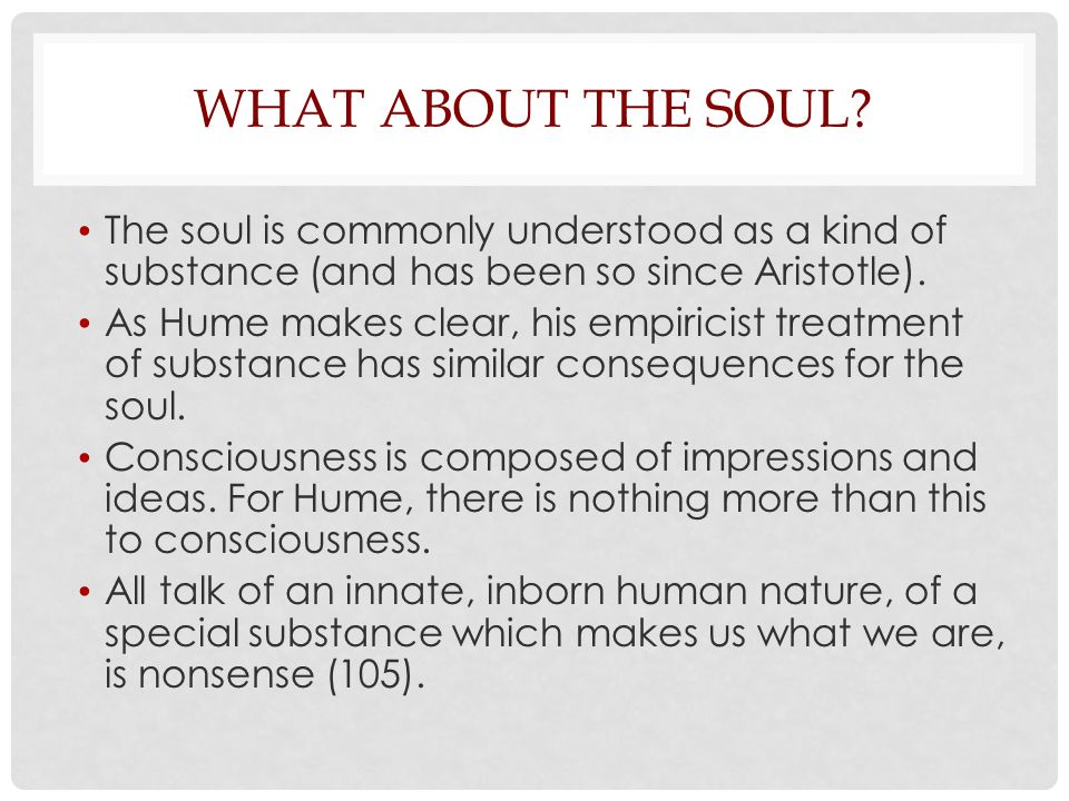 WHAT ABOUT THE SOUL? The soul is commonly understood as a kind of substance (and has been so since Aristotle). As Hume makes clear, his empiricist tre