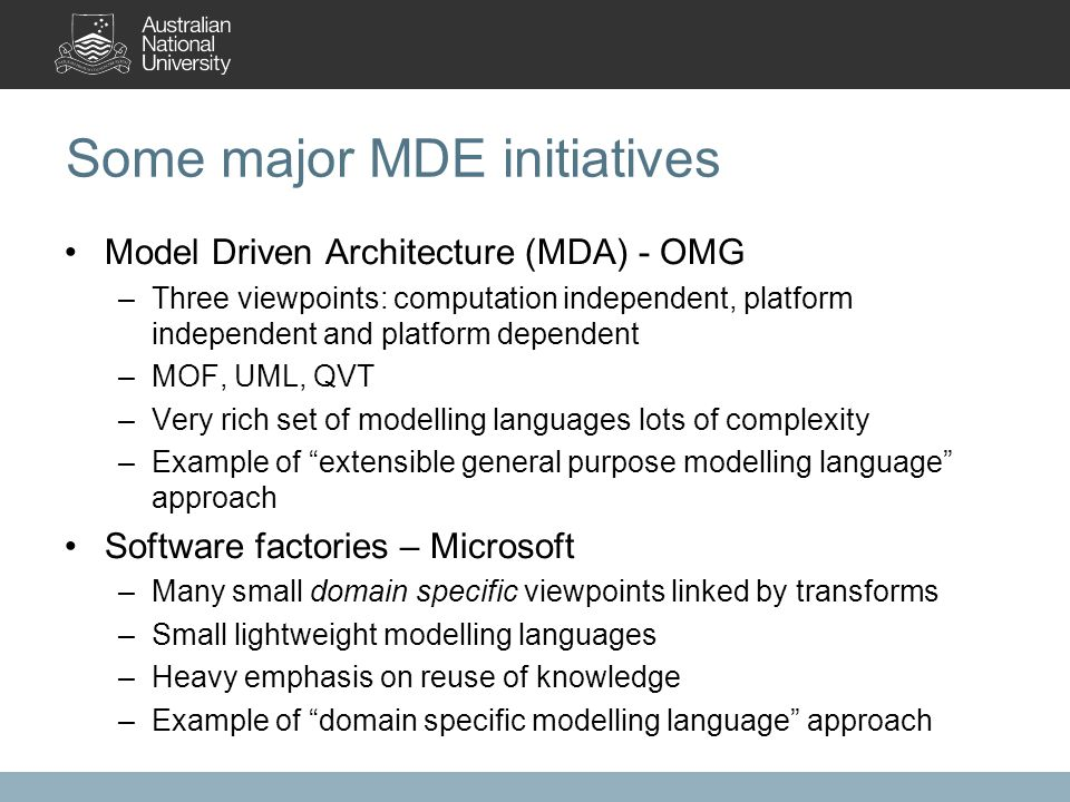 Some major MDE initiatives Model Driven Architecture (MDA) - OMG –Three viewpoints: computation independent, platform independent and platform dependent –MOF, UML, QVT –Very rich set of modelling languages lots of complexity –Example of extensible general purpose modelling language approach Software factories – Microsoft –Many small domain specific viewpoints linked by transforms –Small lightweight modelling languages –Heavy emphasis on reuse of knowledge –Example of domain specific modelling language approach