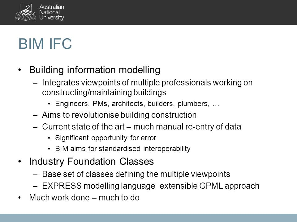 BIM IFC Building information modelling –Integrates viewpoints of multiple professionals working on constructing/maintaining buildings Engineers, PMs, architects, builders, plumbers, … –Aims to revolutionise building construction –Current state of the art – much manual re-entry of data Significant opportunity for error BIM aims for standardised interoperability Industry Foundation Classes –Base set of classes defining the multiple viewpoints –EXPRESS modelling language extensible GPML approach Much work done – much to do