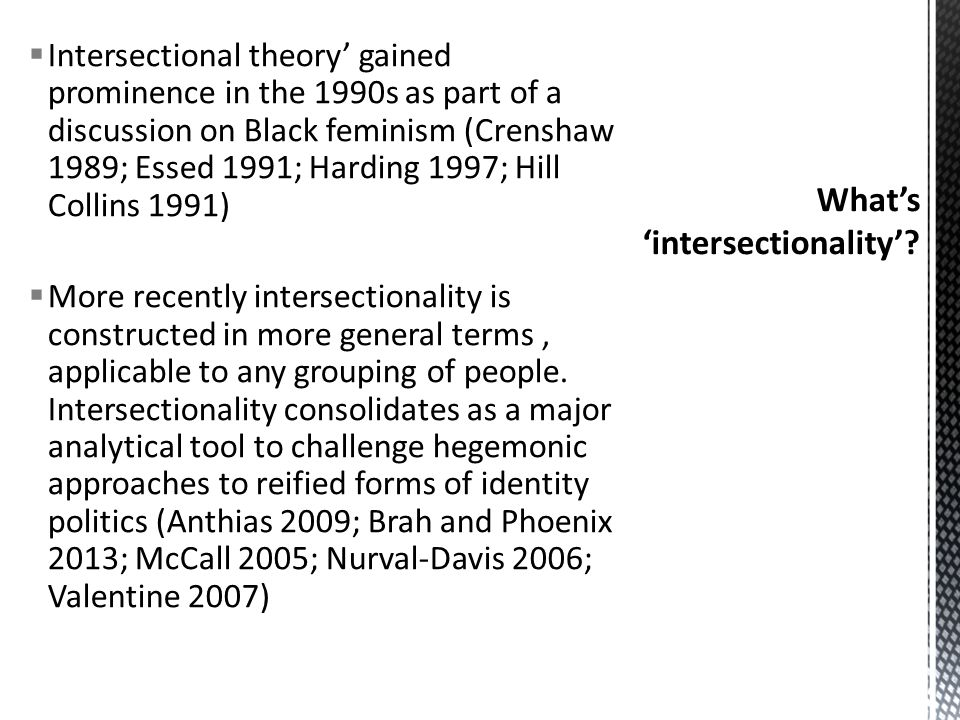  Intersectional theory' gained prominence in the 1990s as part of a discussion on Black feminism (Crenshaw 1989; Essed 1991; Harding 1997; Hill Collins 1991)  More recently intersectionality is constructed in more general terms, applicable to any grouping of people.