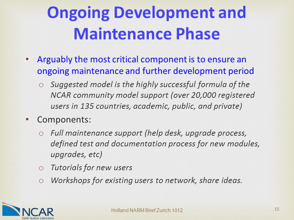 Arguably the most critical component is to ensure an ongoing maintenance and further development period o Suggested model is the highly successful formula of the NCAR community model support (over 20,000 registered users in 135 countries, academic, public, and private) Components: o Full maintenance support (help desk, upgrade process, defined test and documentation process for new modules, upgrades, etc) o Tutorials for new users o Workshops for existing users to network, share ideas.