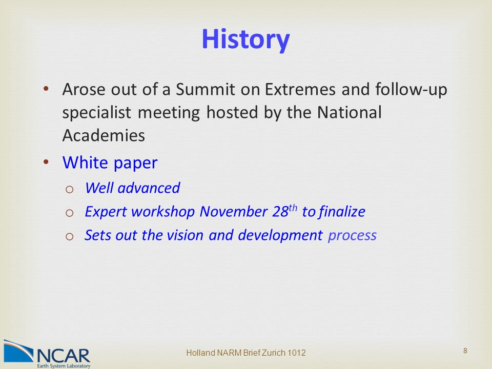 Arose out of a Summit on Extremes and follow-up specialist meeting hosted by the National Academies White paper o Well advanced o Expert workshop November 28 th to finalize o Sets out the vision and development process Holland NARM Brief Zurich 1012 8 History