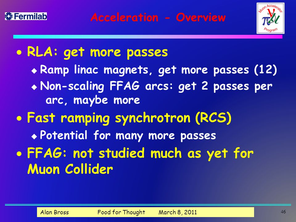 Acceleration - Overview  RLA: get more passes u Ramp linac magnets, get more passes (12) u Non-scaling FFAG arcs: get 2 passes per arc, maybe more  Fast ramping synchrotron (RCS) u Potential for many more passes  FFAG: not studied much as yet for Muon Collider 46 Alan Bross Food for Thought March 8, 2011