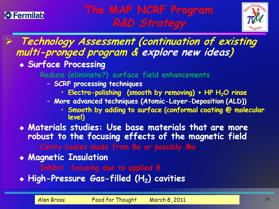 The MAP NCRF Program R&D Strategy  Technology Assessment (continuation of existing multi-pronged program & explore new ideas) u Surface Processing s Reduce (eliminate ) surface field enhancements –SCRF processing techniques Electro-polishing (smooth by removing) + HP H 2 O rinse –More advanced techniques (Atomic-Layer-Deposition (ALD)) Smooth by adding to surface (conformal coating @ molecular level) u Materials studies: Use base materials that are more robust to the focusing effects of the magnetic field s Cavity bodies made from Be or possibly Mo u Magnetic Insulation s Inhibit focusing due to applied B u High-Pressure Gas-filled (H 2 ) cavities Alan Bross Food for Thought March 8, 2011 59