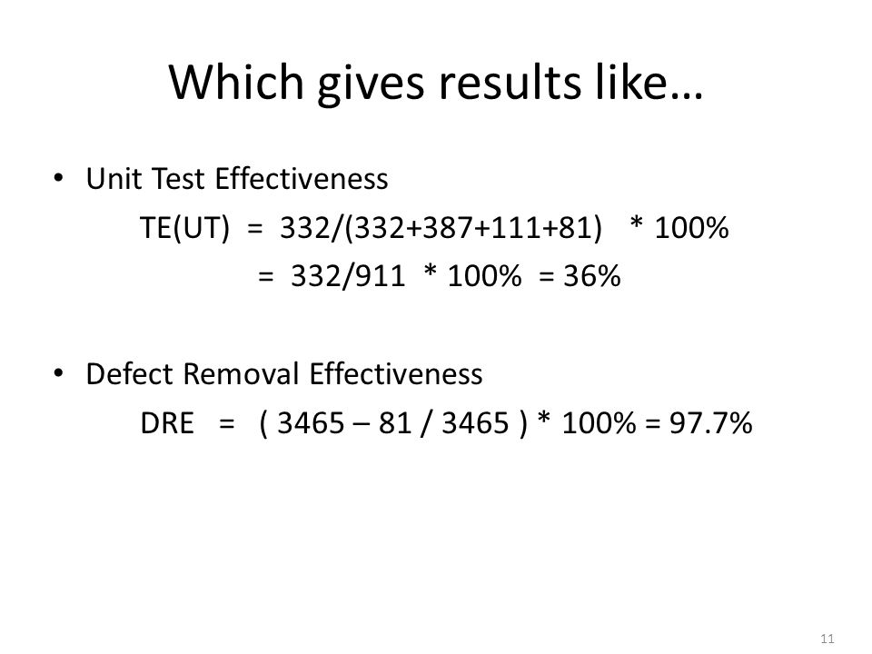 11 Which gives results like… Unit Test Effectiveness TE(UT) = 332/(332+387+111+81) * 100% = 332/911 * 100% = 36% Defect Removal Effectiveness DRE = ( 3465 – 81 / 3465 ) * 100% = 97.7%