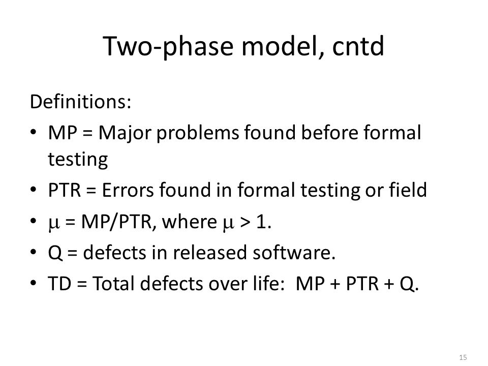 15 Two-phase model, cntd Definitions: MP = Major problems found before formal testing PTR = Errors found in formal testing or field  = MP/PTR, where  > 1.