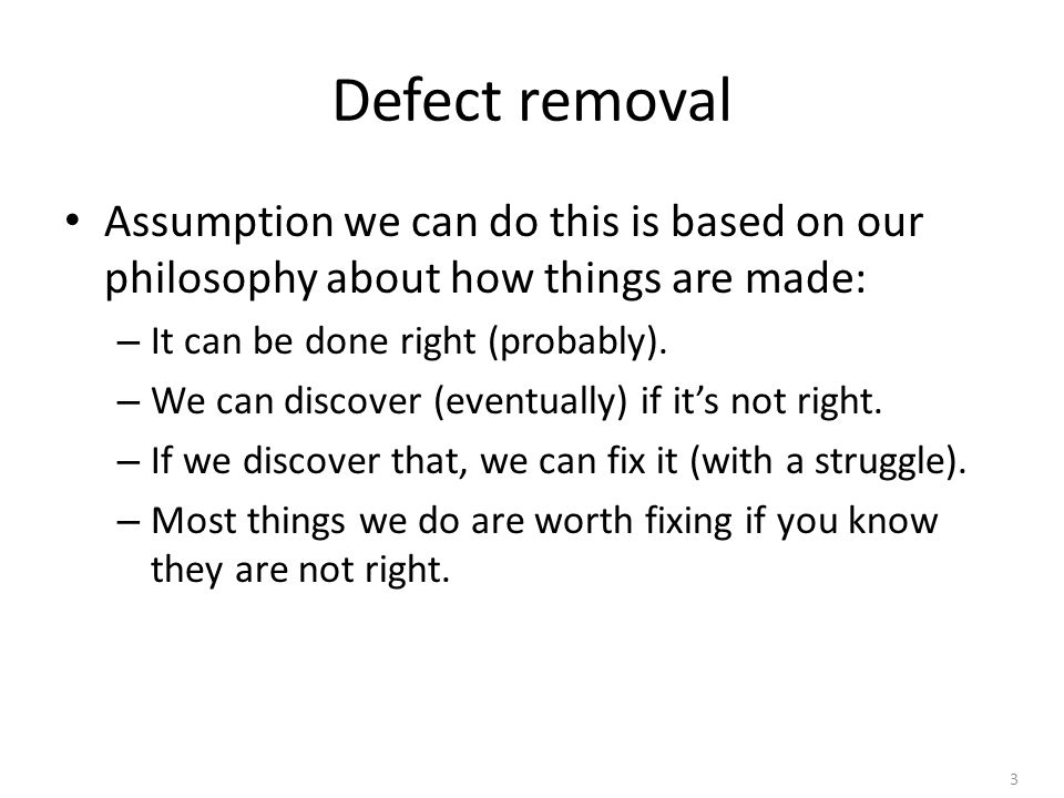 3 Defect removal Assumption we can do this is based on our philosophy about how things are made: – It can be done right (probably).