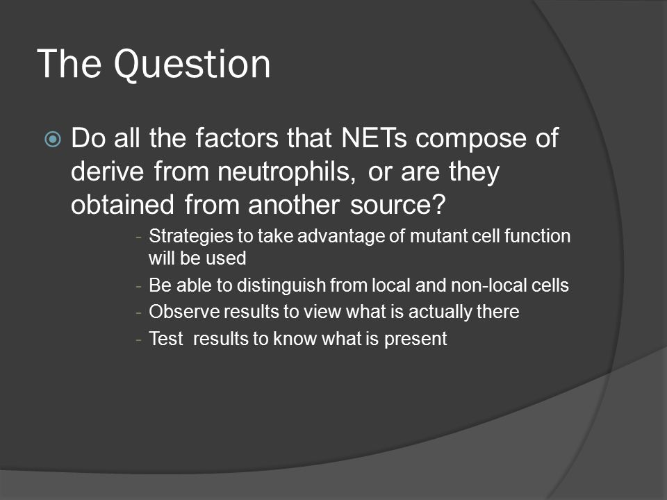 Purpose  Better understanding of what neutrophils do or do not produce  Prove whether or not neutrophils are assisted by some other cell  Limitations on what they can kill  Further testing