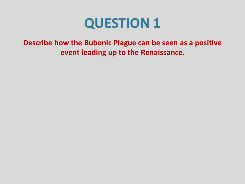 QUESTION 1 Describe how the Bubonic Plague can be seen as a positive event leading up to the Renaissance.