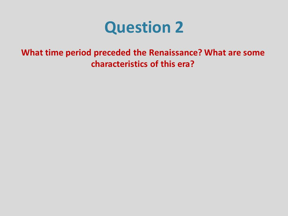 Question 2 What time period preceded the Renaissance? What are some characteristics of this era?