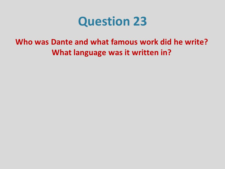 Question 23 Who was Dante and what famous work did he write? What language was it written in?