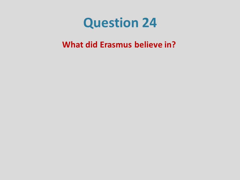 Question 24 What did Erasmus believe in?