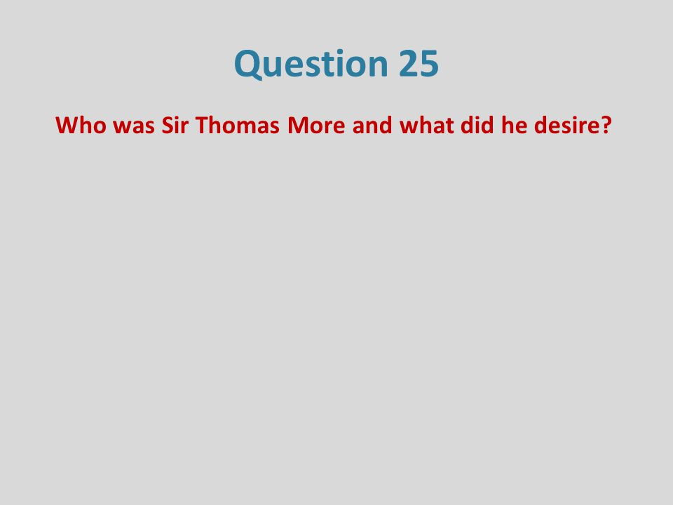 Question 25 Who was Sir Thomas More and what did he desire?