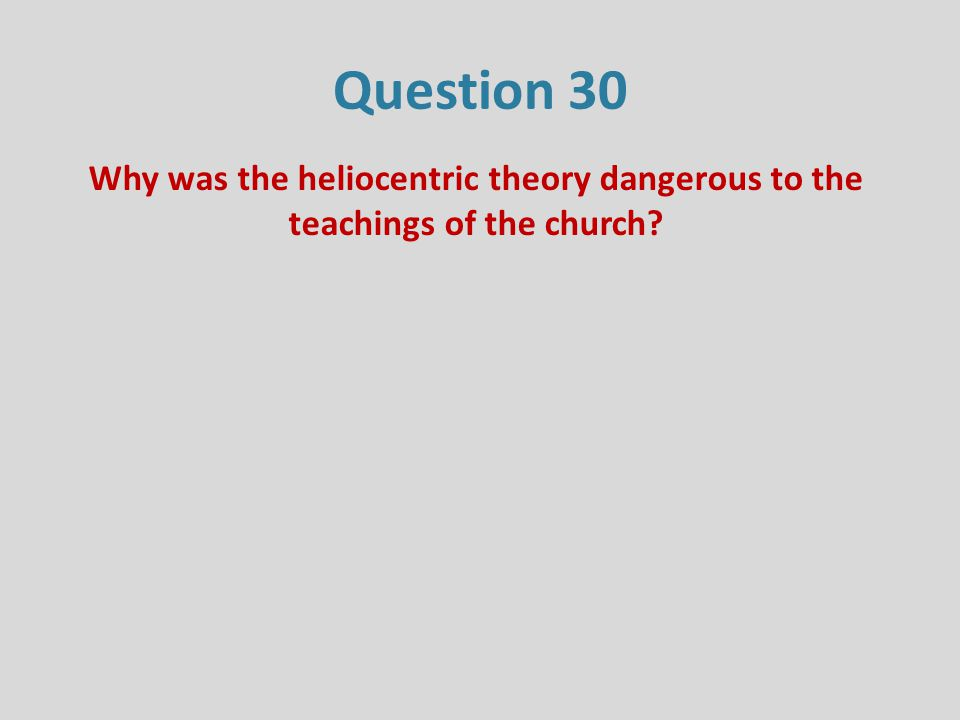Question 30 Why was the heliocentric theory dangerous to the teachings of the church?
