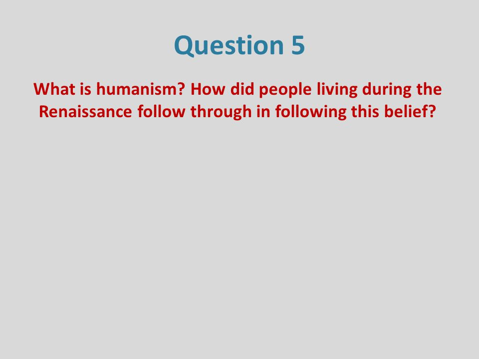 Question 5 What is humanism.