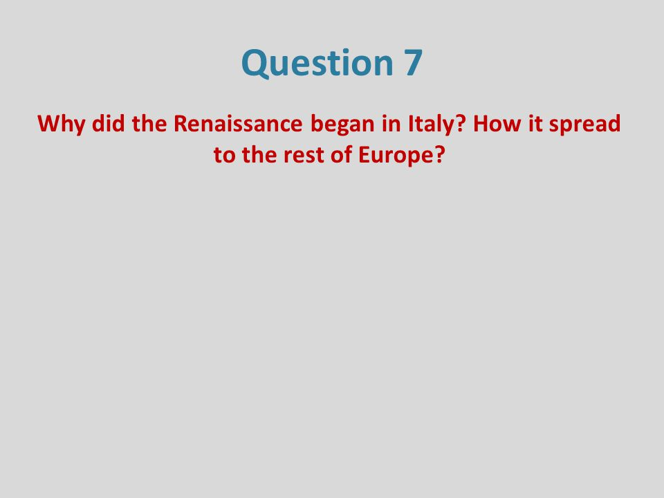 Question 7 Why did the Renaissance began in Italy? How it spread to the rest of Europe?