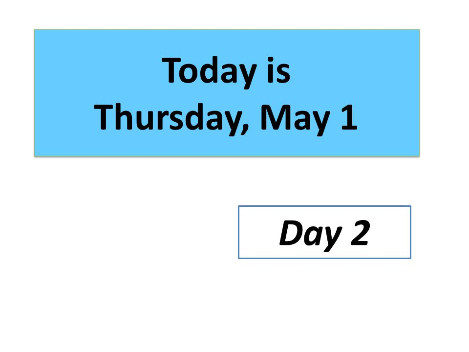 Today is Thursday, May 1 Day 2