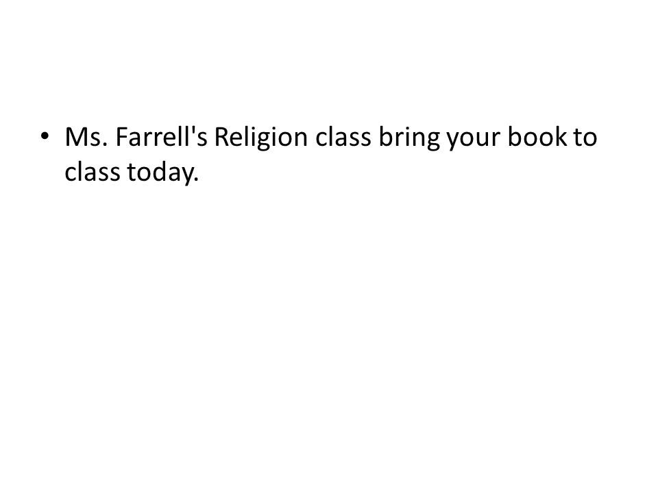 Ms. Farrell's Religion class bring your book to class today.